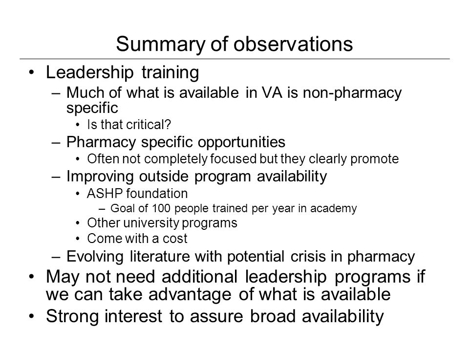 Summary of observations Leadership training –Much of what is available in VA is non-pharmacy specific Is that critical? –Pharmacy specific opportuniti