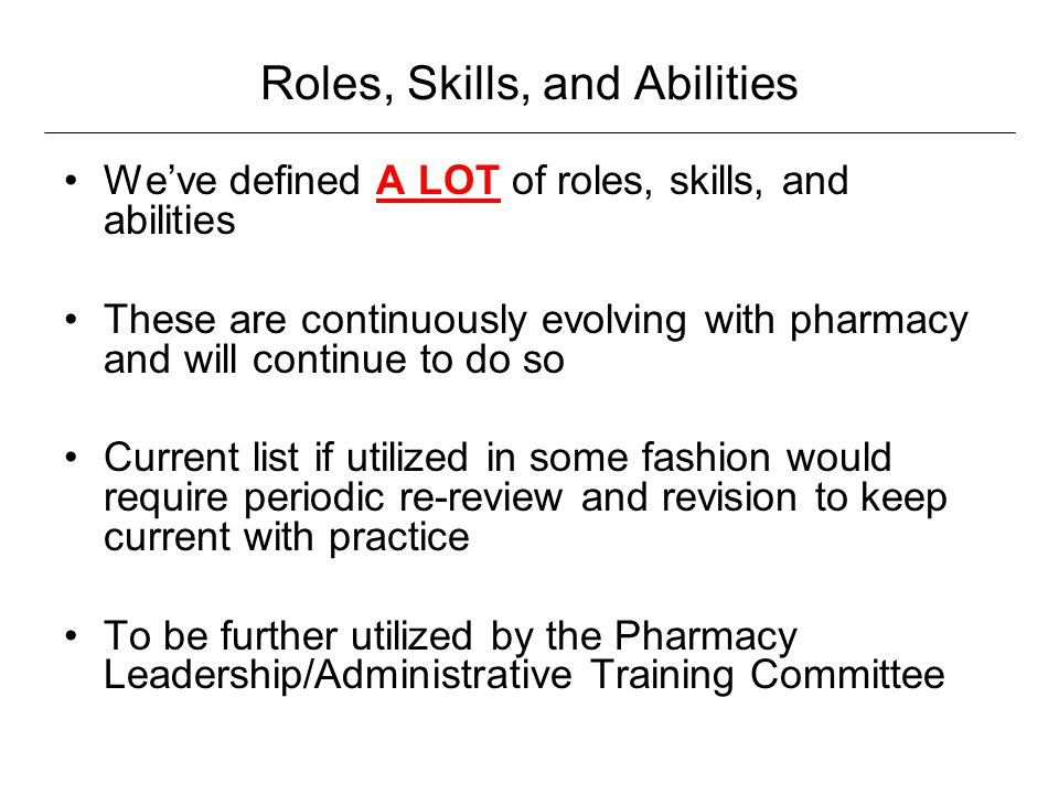 Roles, Skills, and Abilities We've defined A LOT of roles, skills, and abilities These are continuously evolving with pharmacy and will continue to do