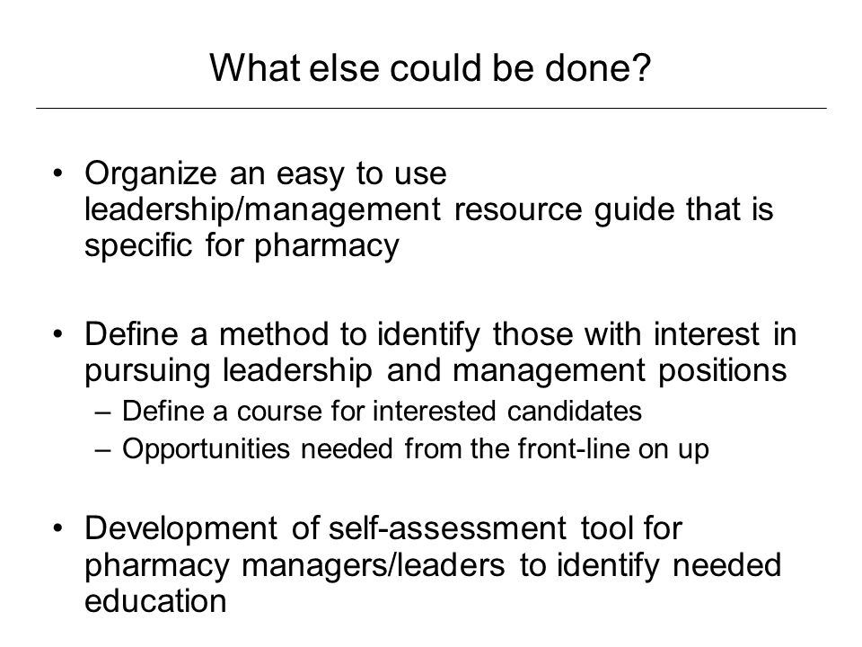 What else could be done? Organize an easy to use leadership/management resource guide that is specific for pharmacy Define a method to identify those