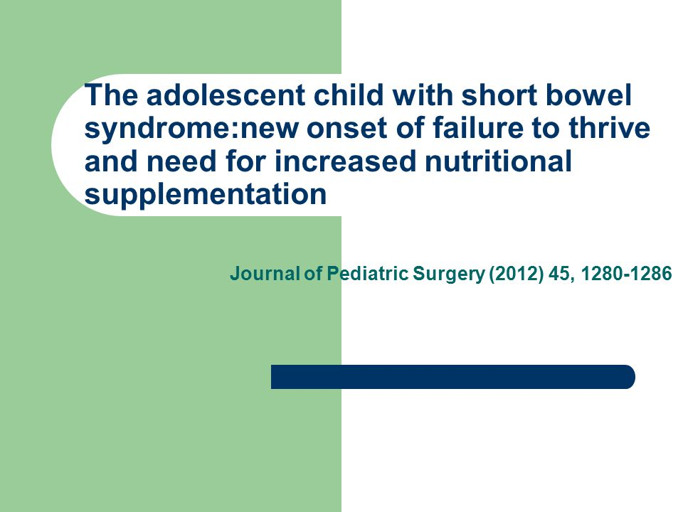 The adolescent child with short bowel syndrome:new onset of failure to thrive and need for increased nutritional supplementation Journal of Pediatric Surgery (2012) 45, 1280-1286