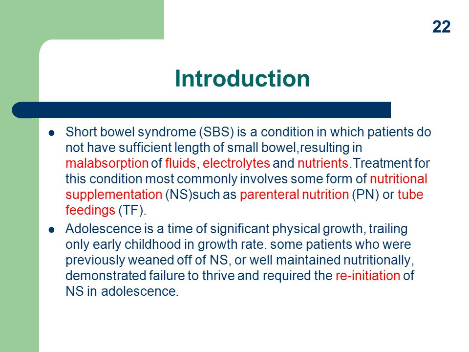 Introduction Short bowel syndrome (SBS) is a condition in which patients do not have sufficient length of small bowel,resulting in malabsorption of fluids, electrolytes and nutrients.Treatment for this condition most commonly involves some form of nutritional supplementation (NS)such as parenteral nutrition (PN) or tube feedings (TF).