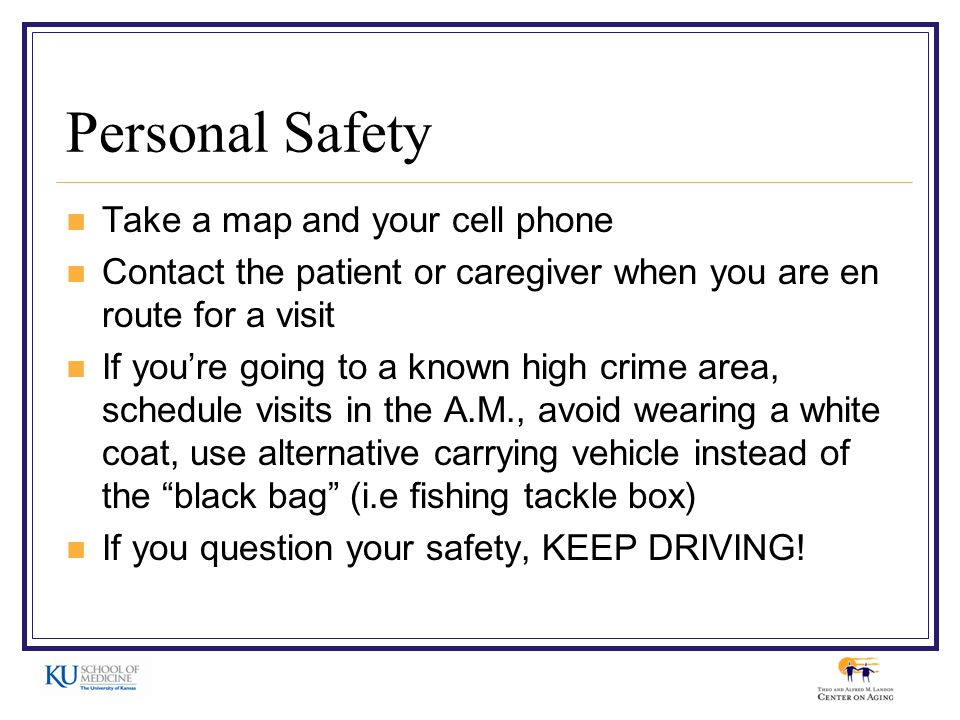 Personal Safety Take a map and your cell phone Contact the patient or caregiver when you are en route for a visit If you're going to a known high crime area, schedule visits in the A.M., avoid wearing a white coat, use alternative carrying vehicle instead of the black bag (i.e fishing tackle box) If you question your safety, KEEP DRIVING!