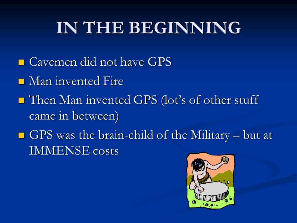 IN THE BEGINNING Cavemen did not have GPS Cavemen did not have GPS Man invented Fire Man invented Fire Then Man invented GPS (lot's of other stuff came in between) Then Man invented GPS (lot's of other stuff came in between) GPS was the brain-child of the Military – but at IMMENSE costs GPS was the brain-child of the Military – but at IMMENSE costs