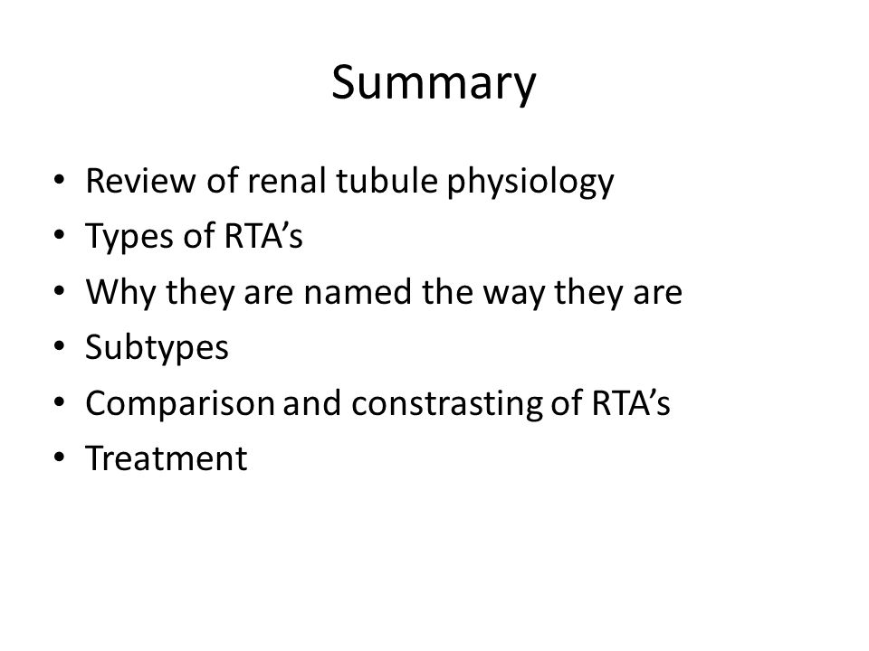 Summary Review of renal tubule physiology Types of RTA's Why they are named the way they are Subtypes Comparison and constrasting of RTA's Treatment