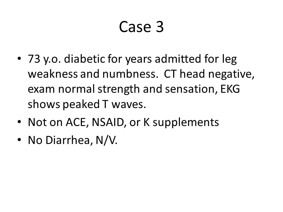 Case 3 73 y.o. diabetic for years admitted for leg weakness and numbness. CT head negative, exam normal strength and sensation, EKG shows peaked T wav