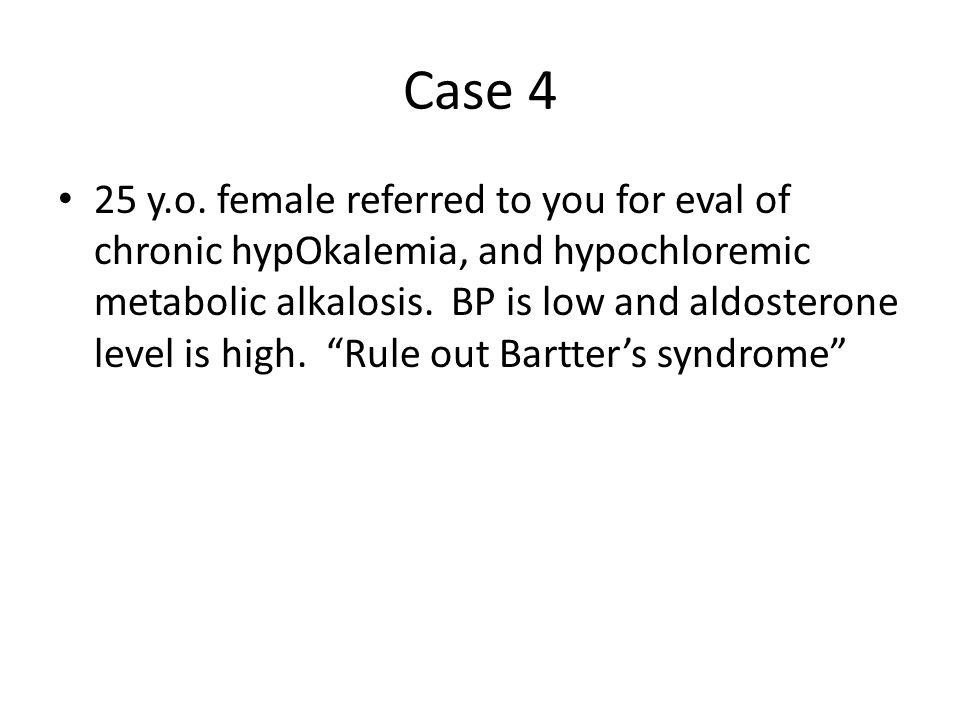 Case 4 25 y.o. female referred to you for eval of chronic hypOkalemia, and hypochloremic metabolic alkalosis. BP is low and aldosterone level is high.