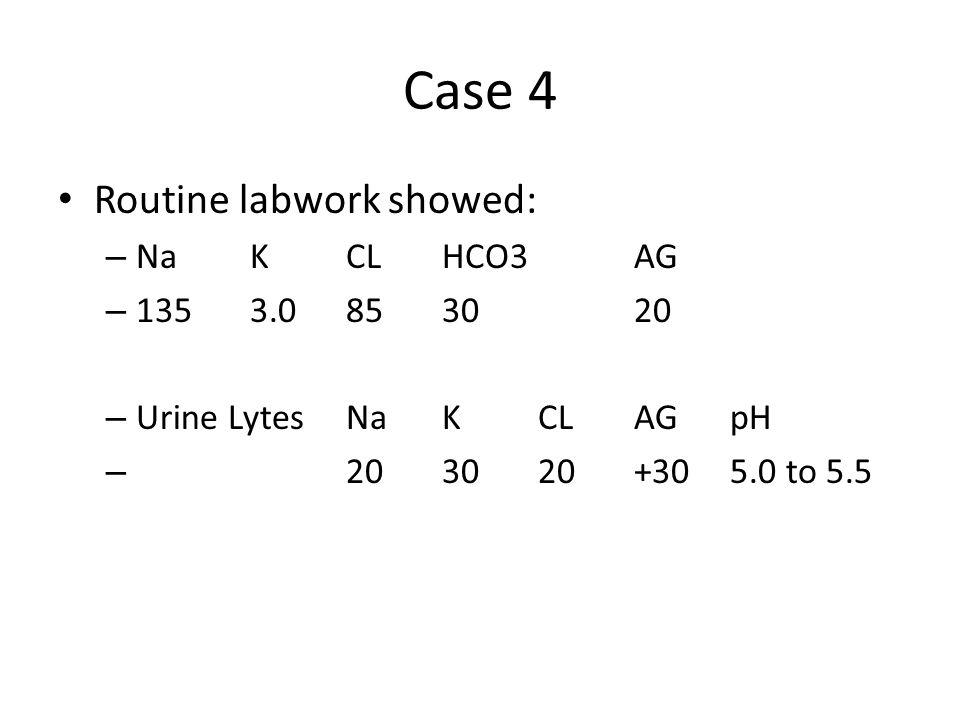 Case 4 Routine labwork showed: – NaKCLHCO3AG – 1353.0853020 – Urine LytesNaKCLAG pH – 203020+305.0 to 5.5