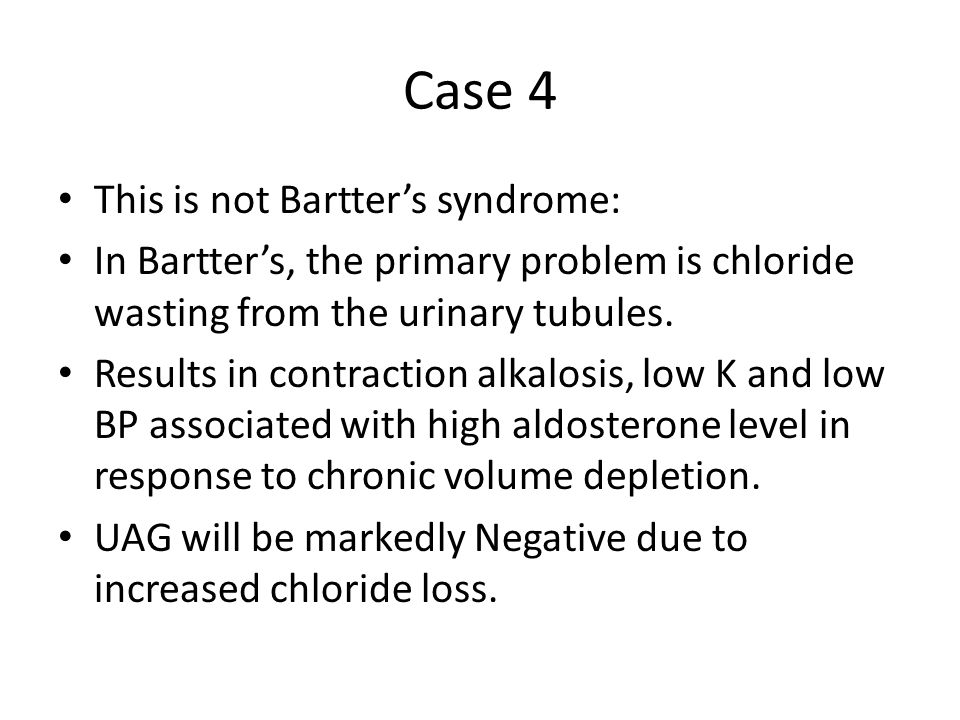 Case 4 This is not Bartter's syndrome: In Bartter's, the primary problem is chloride wasting from the urinary tubules. Results in contraction alkalosi