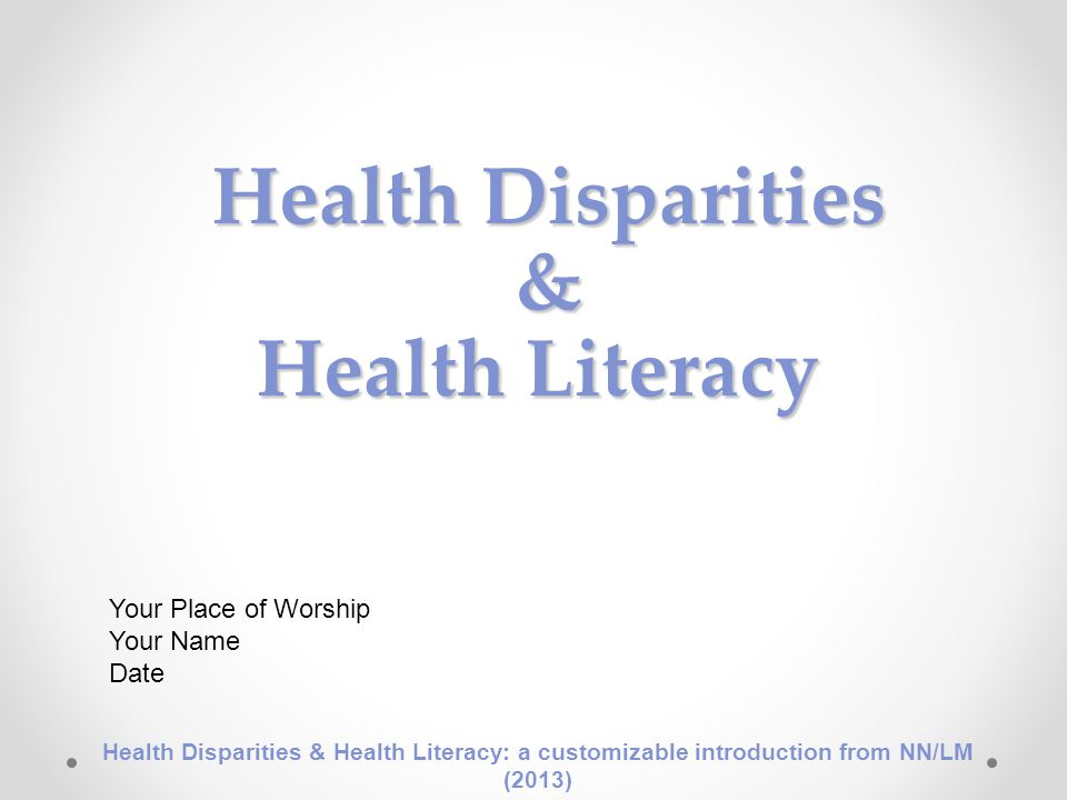Health Disparities & Health Literacy Your Place of Worship Your Name Date Health Disparities & Health Literacy: a customizable introduction from NN/LM (2013)