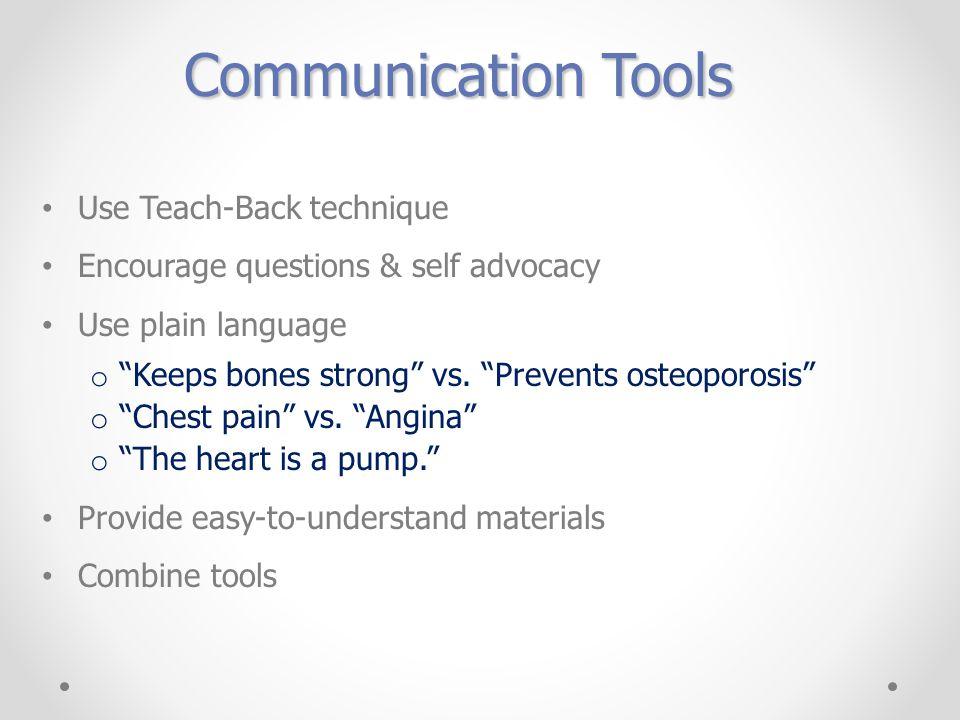 Communication Tools Use Teach-Back technique Encourage questions & self advocacy Use plain language o Keeps bones strong vs.