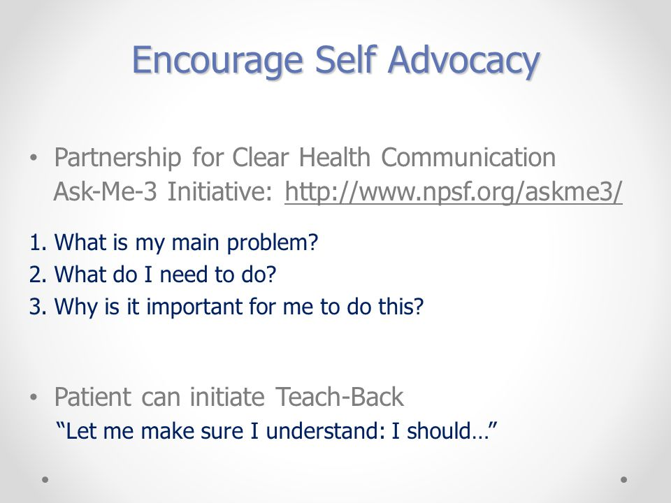 Encourage Self Advocacy Partnership for Clear Health Communication Ask-Me-3 Initiative: http://www.npsf.org/askme3/ 1.What is my main problem.