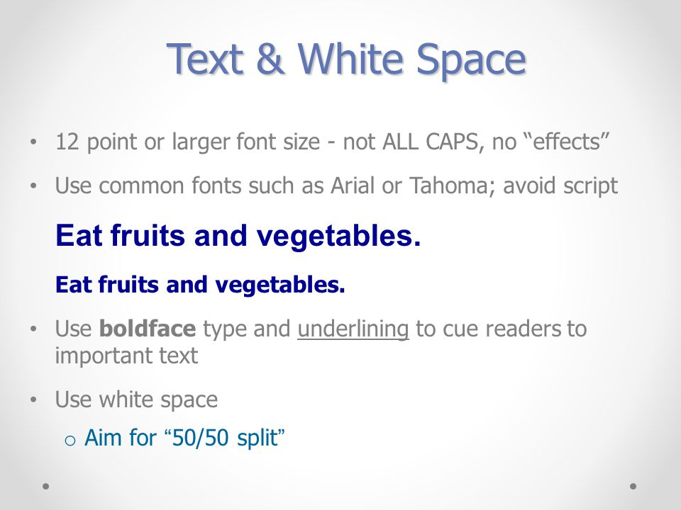 Text & White Space 12 point or larger font size - not ALL CAPS, no effects Use common fonts such as Arial or Tahoma; avoid script Eat fruits and vegetables.