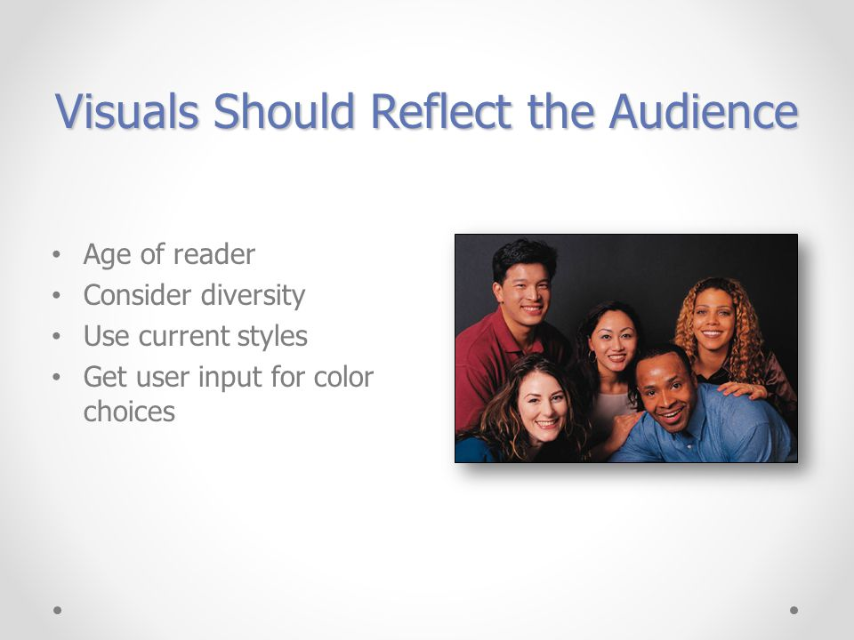 Visuals Should Reflect the Audience Age of reader Consider diversity Use current styles Get user input for color choices
