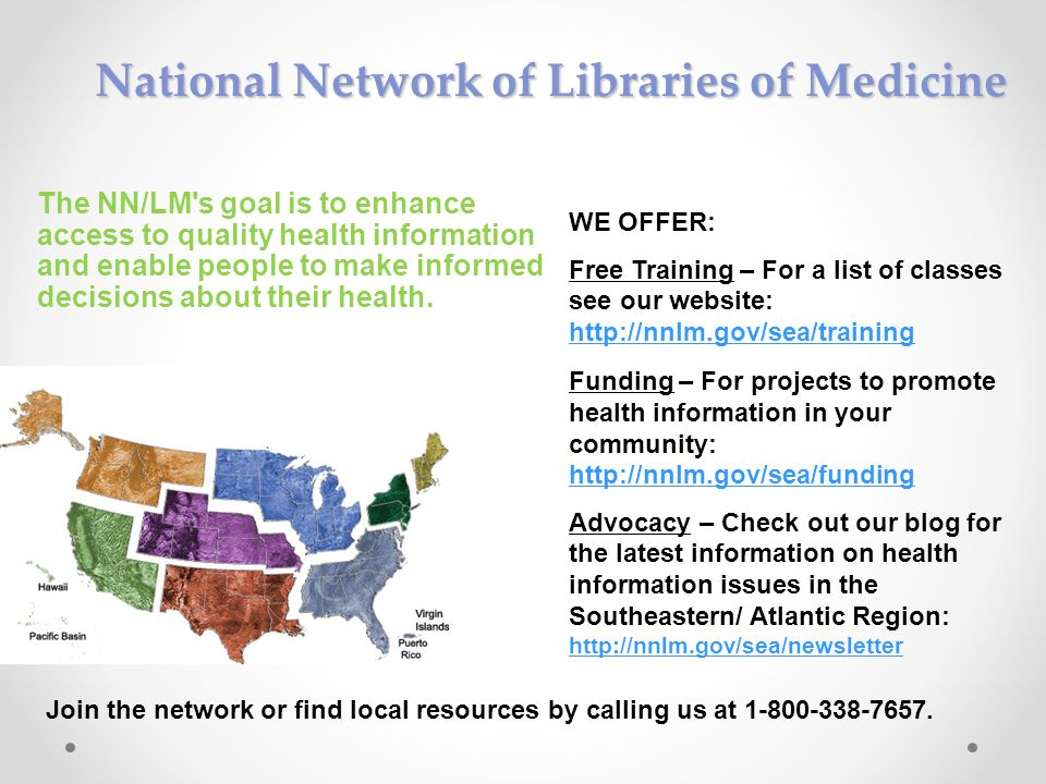 National Network of Libraries of Medicine WE OFFER: Free Training – For a list of classes see our website: http://nnlm.gov/sea/training http://nnlm.gov/sea/training Funding – For projects to promote health information in your community: http://nnlm.gov/sea/funding Advocacy – Check out our blog for the latest information on health information issues in the Southeastern/ Atlantic Region: http://nnlm.gov/sea/newsletter http://nnlm.gov/sea/newsletter Join the network or find local resources by calling us at 1-800-338-7657.
