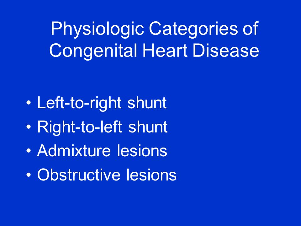 Physiologic Categories of Congenital Heart Disease Left-to-right shunt Right-to-left shunt Admixture lesions Obstructive lesions