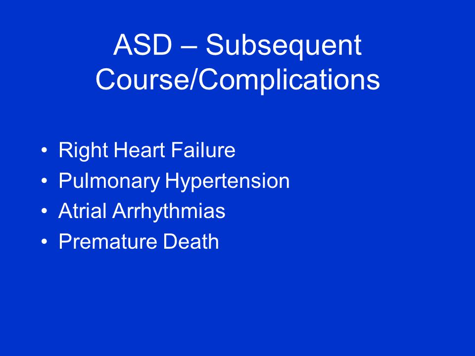 Right Heart Failure Pulmonary Hypertension Atrial Arrhythmias Premature Death ASD – Subsequent Course/Complications