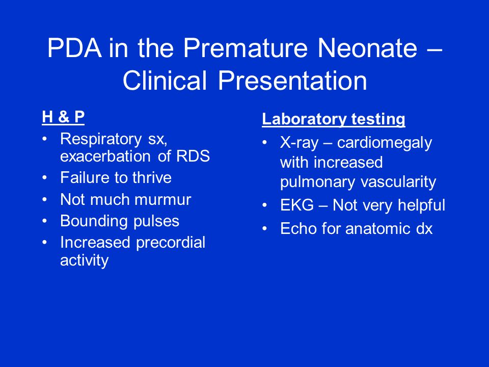 PDA in the Premature Neonate – Clinical Presentation H & P Respiratory sx, exacerbation of RDS Failure to thrive Not much murmur Bounding pulses Incre