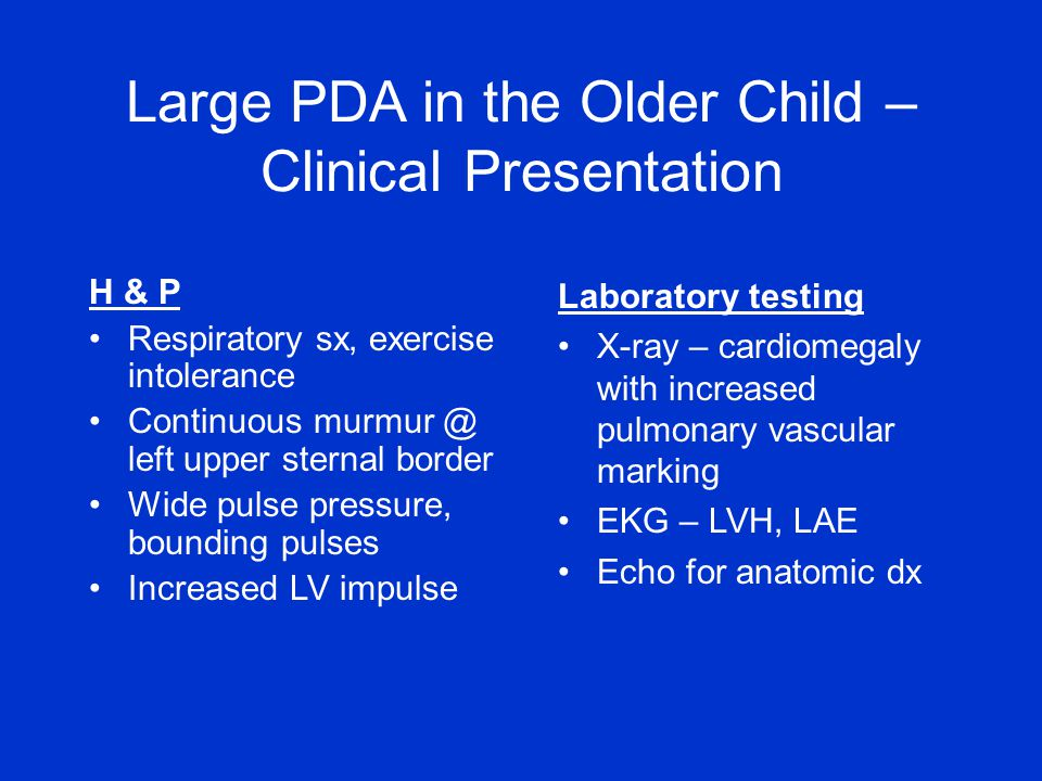 Large PDA in the Older Child – Clinical Presentation H & P Respiratory sx, exercise intolerance Continuous murmur @ left upper sternal border Wide pul