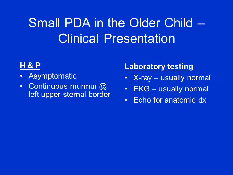 Small PDA in the Older Child – Clinical Presentation H & P Asymptomatic Continuous murmur @ left upper sternal border Laboratory testing X-ray – usually normal EKG – usually normal Echo for anatomic dx