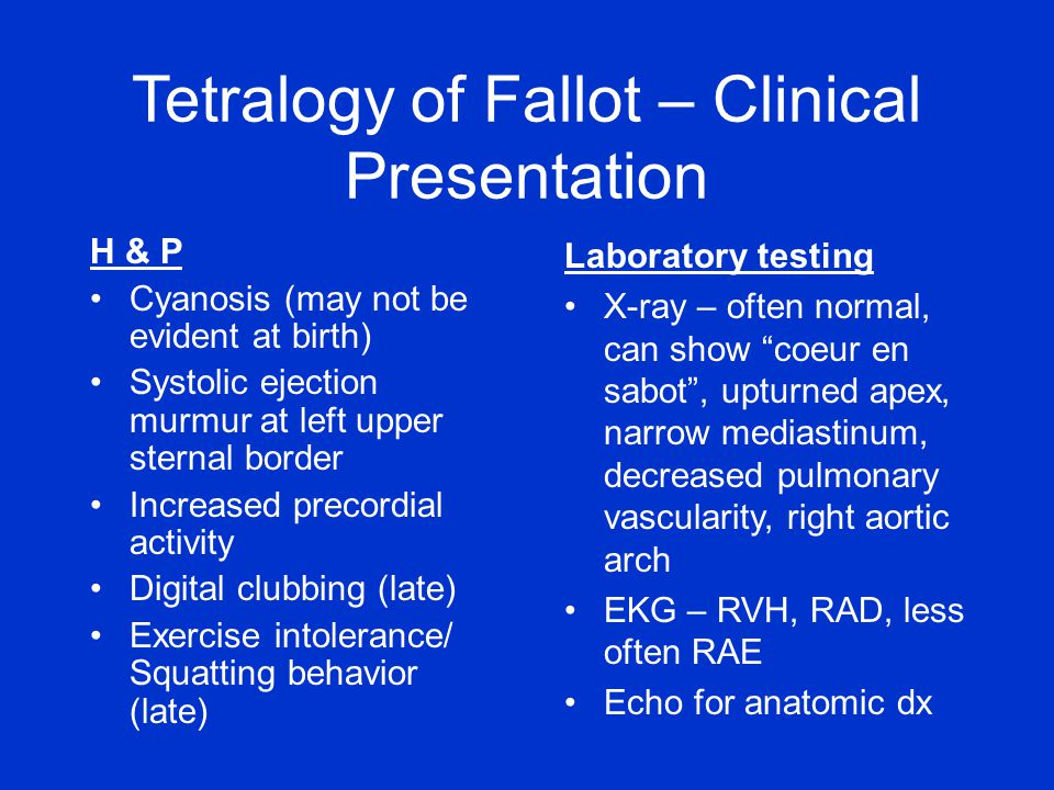 Tetralogy of Fallot – Clinical Presentation H & P Cyanosis (may not be evident at birth) Systolic ejection murmur at left upper sternal border Increased precordial activity Digital clubbing (late) Exercise intolerance/ Squatting behavior (late) Laboratory testing X-ray – often normal, can show coeur en sabot , upturned apex, narrow mediastinum, decreased pulmonary vascularity, right aortic arch EKG – RVH, RAD, less often RAE Echo for anatomic dx