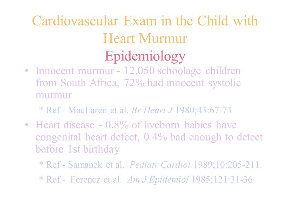 Cardiovascular Exam in the Child with Heart Murmur Epidemiology Innocent murmur - 12,050 schoolage children from South Africa, 72% had innocent systolic murmur * Ref - MacLaren et al.