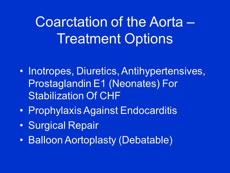 Inotropes, Diuretics, Antihypertensives, Prostaglandin E1 (Neonates) For Stabilization Of CHF Prophylaxis Against Endocarditis Surgical Repair Balloon Aortoplasty (Debatable) Coarctation of the Aorta – Treatment Options