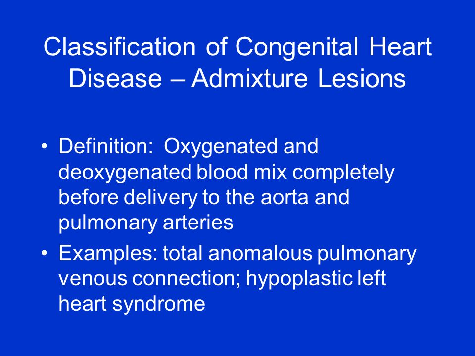 Definition: Oxygenated and deoxygenated blood mix completely before delivery to the aorta and pulmonary arteries Examples: total anomalous pulmonary venous connection; hypoplastic left heart syndrome Classification of Congenital Heart Disease – Admixture Lesions