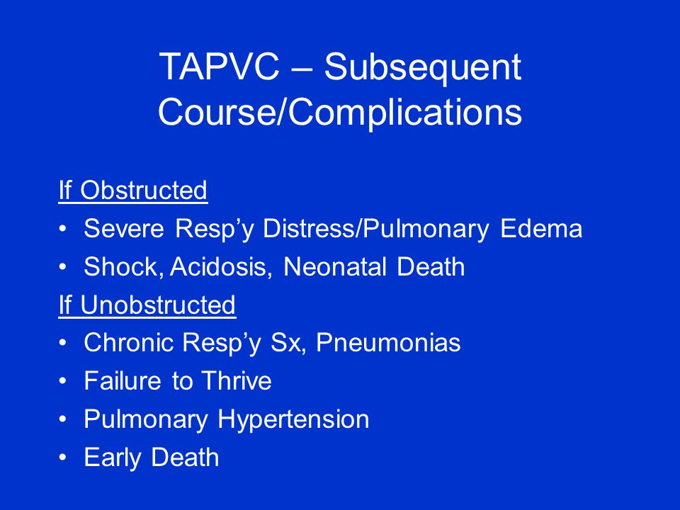 If Obstructed Severe Resp'y Distress/Pulmonary Edema Shock, Acidosis, Neonatal Death If Unobstructed Chronic Resp'y Sx, Pneumonias Failure to Thrive Pulmonary Hypertension Early Death TAPVC – Subsequent Course/Complications