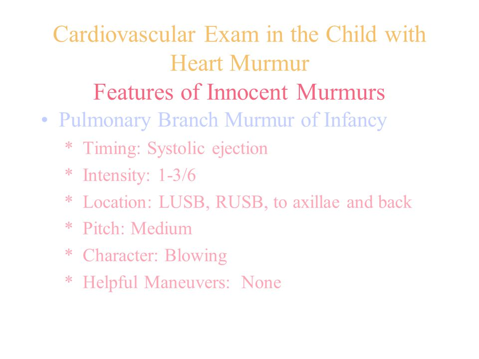 Cardiovascular Exam in the Child with Heart Murmur Features of Innocent Murmurs Pulmonary Branch Murmur of Infancy * Timing: Systolic ejection * Inten