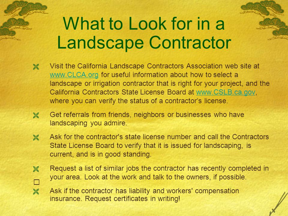 What to Look for in a Landscape Contractor  Visit the California Landscape Contractors Association web site at www.CLCA.org for useful information about how to select a landscape or irrigation contractor that is right for your project, and the California Contractors State License Board at www.CSLB.ca.gov, where you can verify the status of a contractor's license.