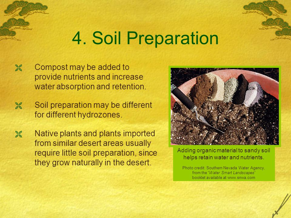 4. Soil Preparation  Compost may be added to provide nutrients and increase water absorption and retention.  Soil preparation may be different for d