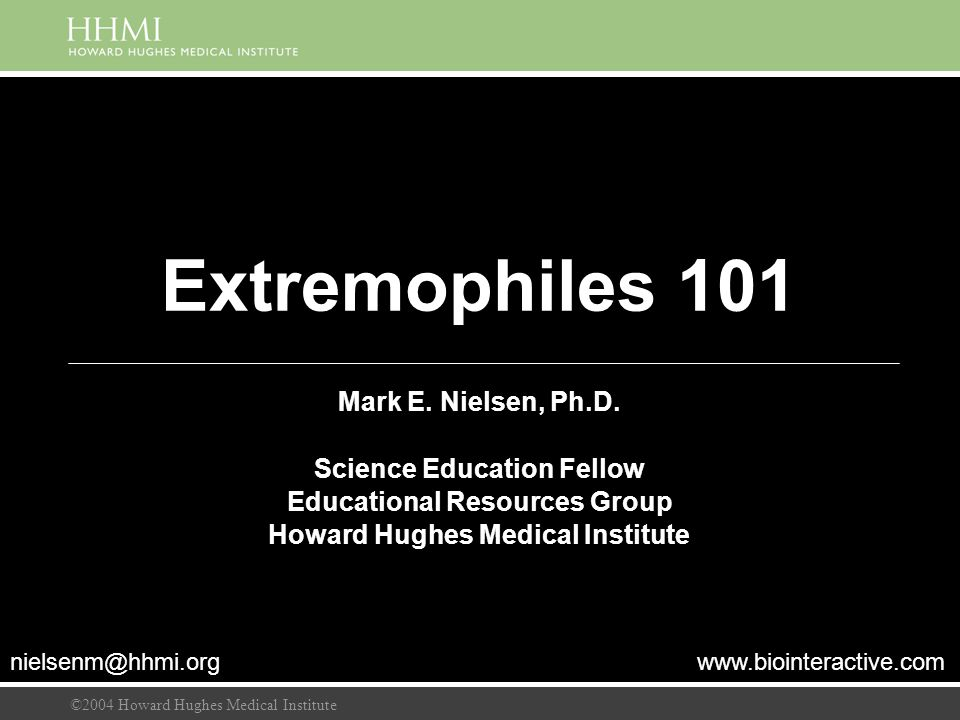 ©2004 Howard Hughes Medical Institute Extremophiles 101 Mark E. Nielsen, Ph.D. Science Education Fellow Educational Resources Group Howard Hughes Medi
