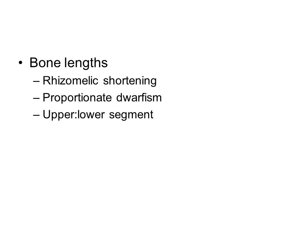 Bone lengths –Rhizomelic shortening –Proportionate dwarfism –Upper:lower segment
