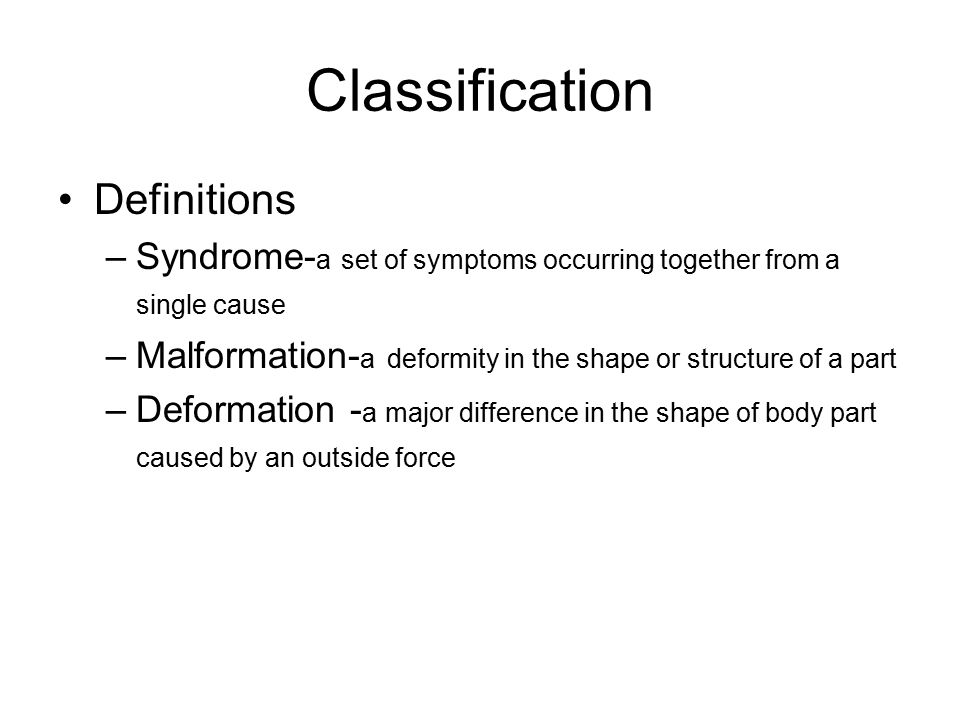 Classification Definitions –Syndrome- a set of symptoms occurring together from a single cause –Malformation- a deformity in the shape or structure of a part –Deformation - a major difference in the shape of body part caused by an outside force