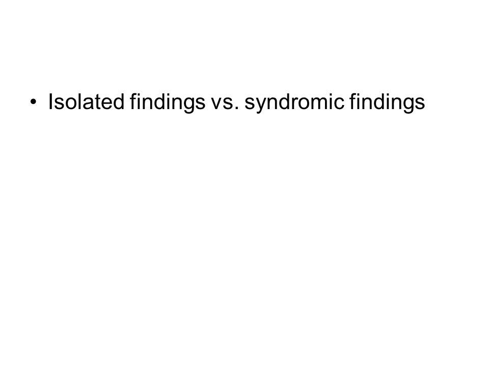 Isolated findings vs. syndromic findings