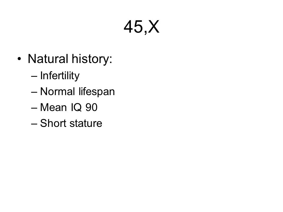 45,X Natural history: –Infertility –Normal lifespan –Mean IQ 90 –Short stature