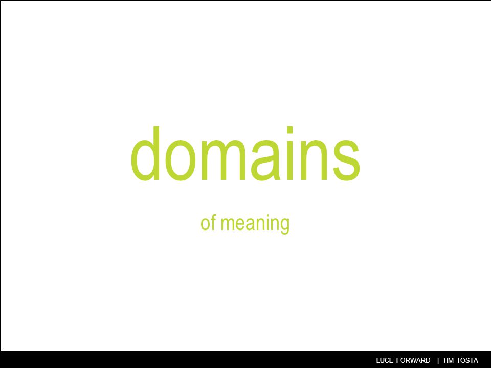 46 LUCE FORWARD | TIM TOSTA domains of meaning