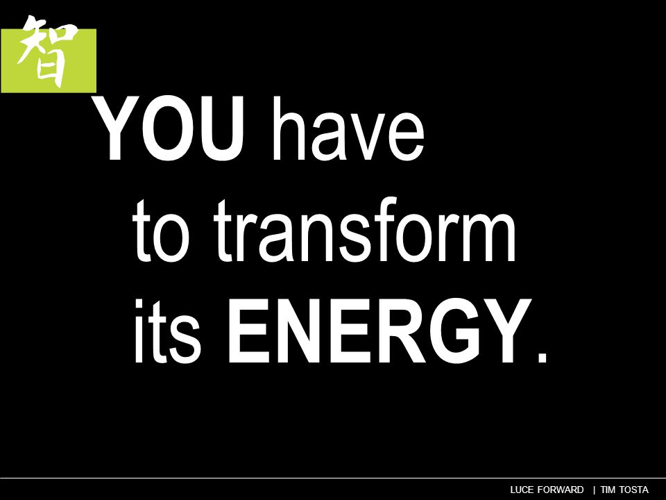 57 LUCE FORWARD | TIM TOSTA YOU have to transform its ENERGY.