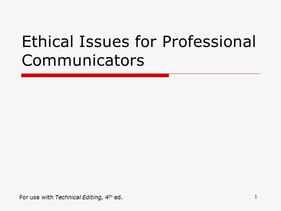 1 Ethical Issues for Professional Communicators For use with Technical Editing, 4 th ed.