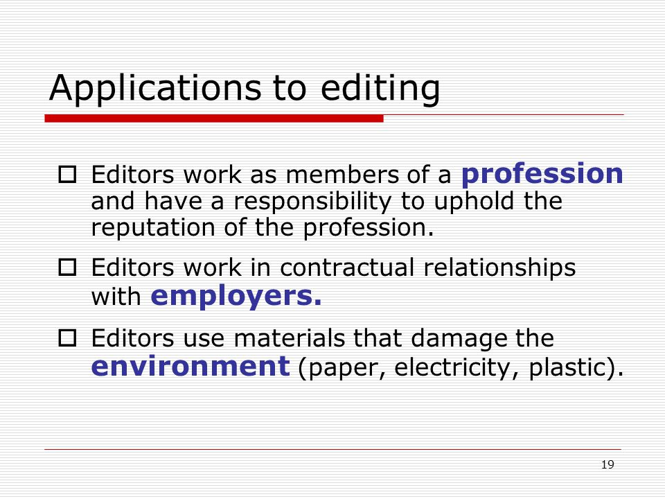 19 Applications to editing  Editors work as members of a profession and have a responsibility to uphold the reputation of the profession.