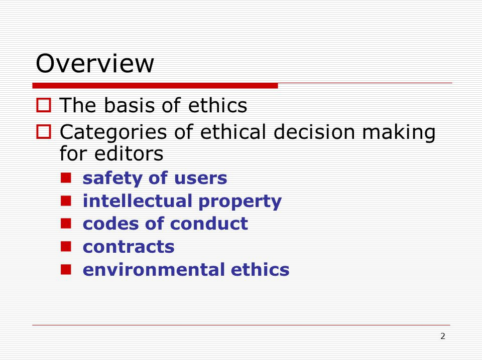 2 Overview  The basis of ethics  Categories of ethical decision making for editors safety of users intellectual property codes of conduct contracts environmental ethics