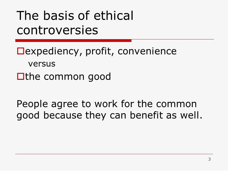 3 The basis of ethical controversies  expediency, profit, convenience versus  the common good People agree to work for the common good because they can benefit as well.