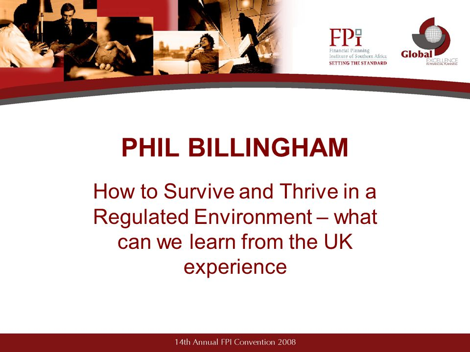 PHIL BILLINGHAM How to Survive and Thrive in a Regulated Environment – what can we learn from the UK experience