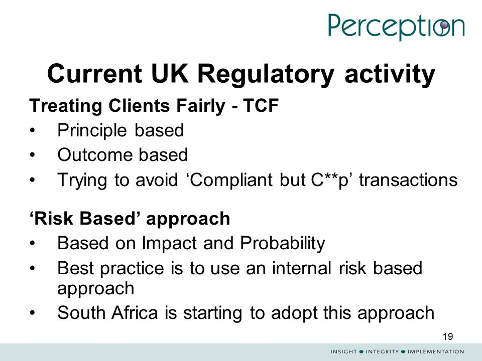 19 Current UK Regulatory activity Treating Clients Fairly - TCF Principle based Outcome based Trying to avoid 'Compliant but C**p' transactions 'Risk