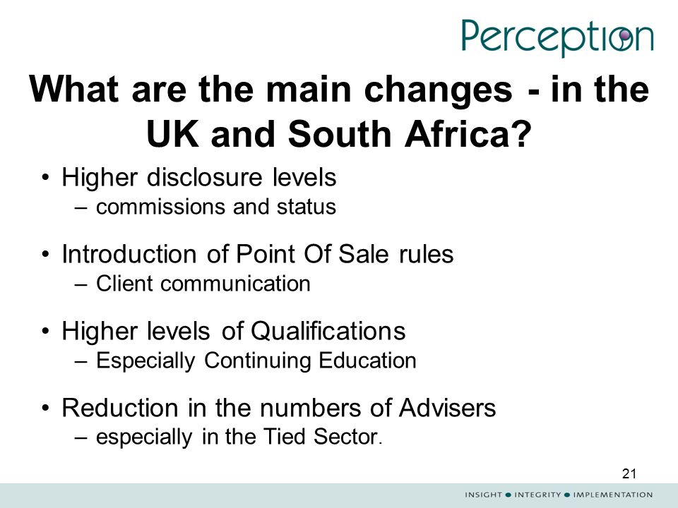 21 What are the main changes - in the UK and South Africa? Higher disclosure levels –commissions and status Introduction of Point Of Sale rules –Clien