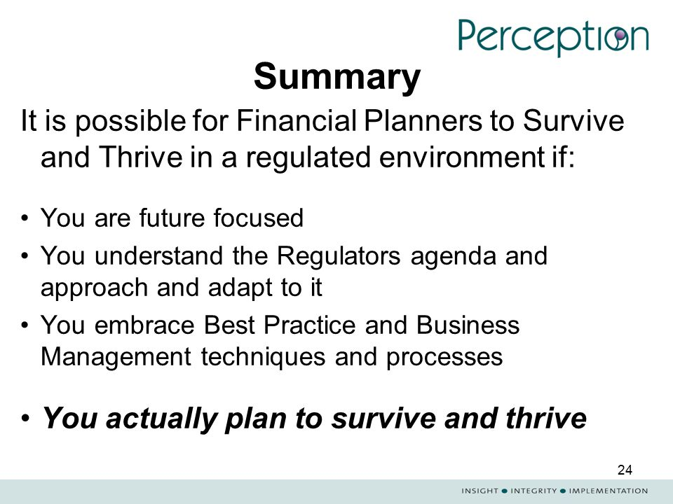 24 Summary It is possible for Financial Planners to Survive and Thrive in a regulated environment if: You are future focused You understand the Regula