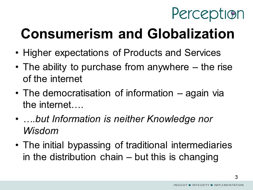 3 Consumerism and Globalization Higher expectations of Products and Services The ability to purchase from anywhere – the rise of the internet The demo