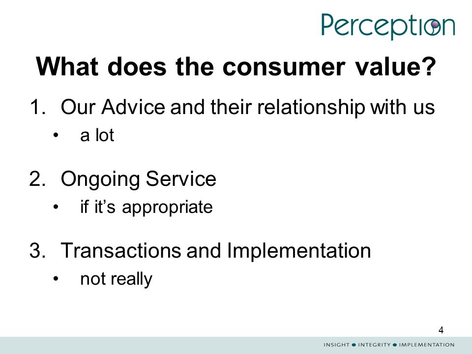 4 What does the consumer value? 1.Our Advice and their relationship with us a lot 2.Ongoing Service if it's appropriate 3.Transactions and Implementat