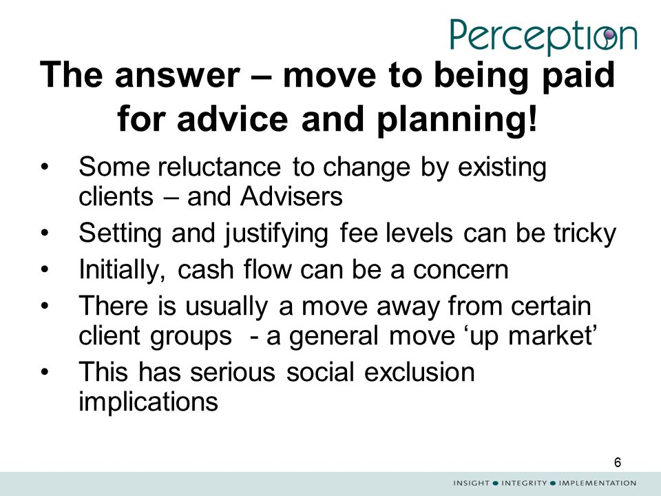 6 The answer – move to being paid for advice and planning! Some reluctance to change by existing clients – and Advisers Setting and justifying fee lev