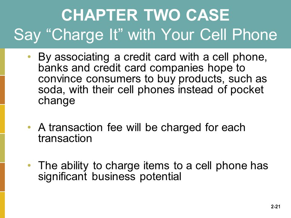 2-21 CHAPTER TWO CASE Say Charge It with Your Cell Phone By associating a credit card with a cell phone, banks and credit card companies hope to convince consumers to buy products, such as soda, with their cell phones instead of pocket change A transaction fee will be charged for each transaction The ability to charge items to a cell phone has significant business potential